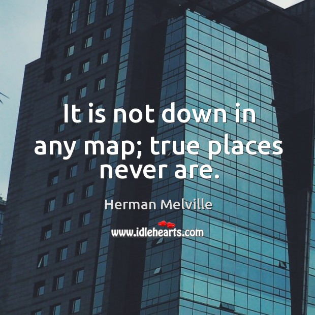 It is not down in any map; true places never are. Image