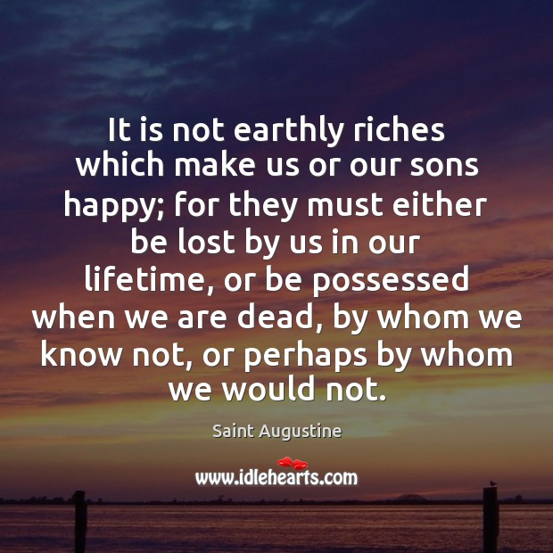 It is not earthly riches which make us or our sons happy; Saint Augustine Picture Quote