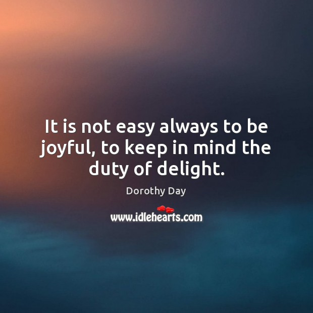 It is not easy always to be joyful, to keep in mind the duty of delight. Dorothy Day Picture Quote
