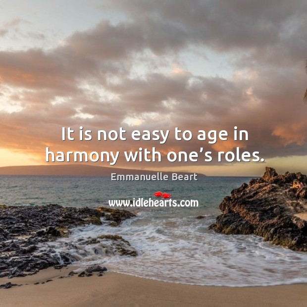 It is not easy to age in harmony with one's roles. Emmanuelle Beart Picture Quote