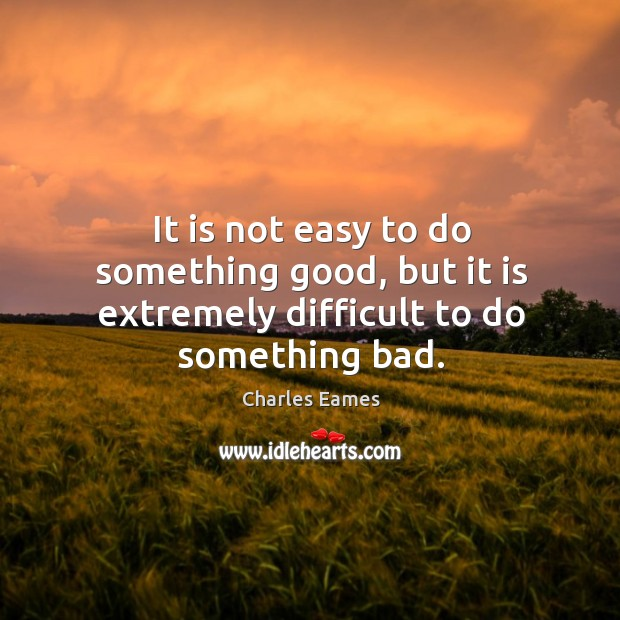 It is not easy to do something good, but it is extremely difficult to do something bad. Image