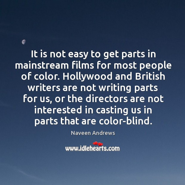 It is not easy to get parts in mainstream films for most people of color. Naveen Andrews Picture Quote