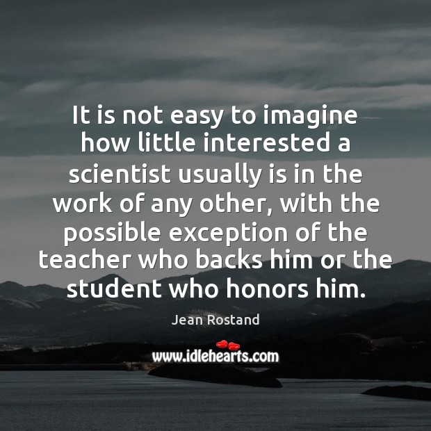 It is not easy to imagine how little interested a scientist usually Jean Rostand Picture Quote