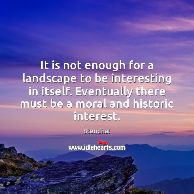 It is not enough for a landscape to be interesting in itself. Stendhal Picture Quote