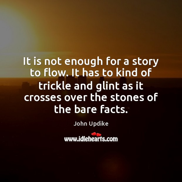 It is not enough for a story to flow. It has to John Updike Picture Quote