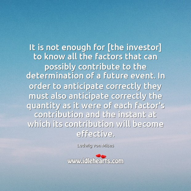 It is not enough for [the investor] to know all the factors Ludwig von Mises Picture Quote