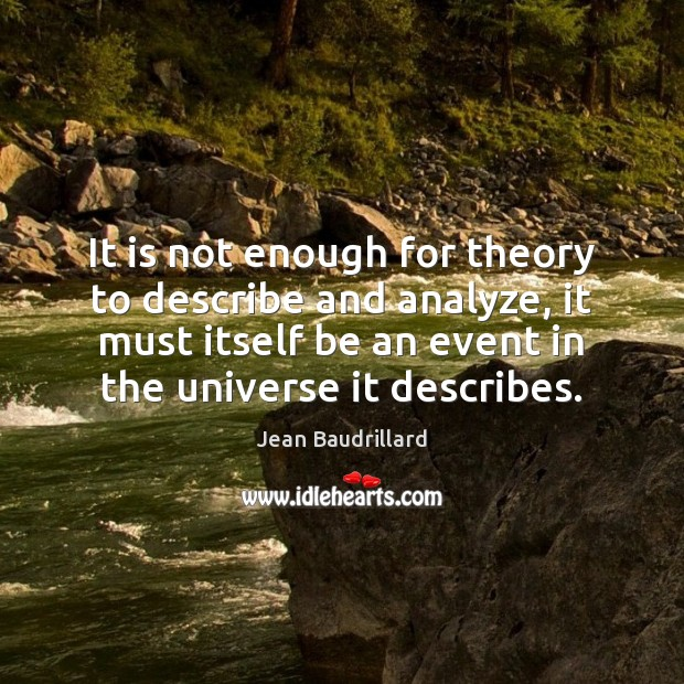 It is not enough for theory to describe and analyze, it must Jean Baudrillard Picture Quote