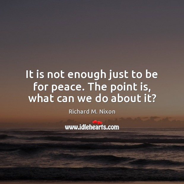 It is not enough just to be for peace. The point is, what can we do about it? Image