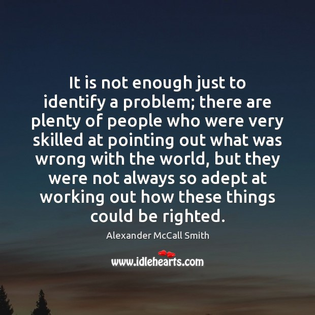 It is not enough just to identify a problem; there are plenty Image