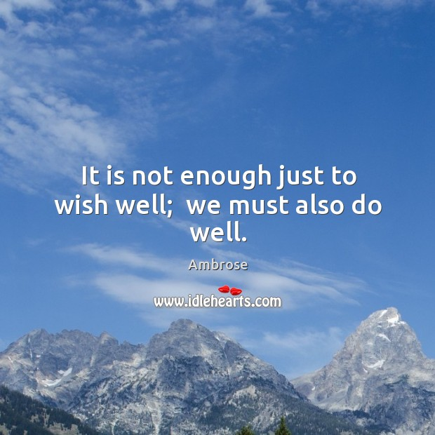 Image, It is not enough just to wish well;  we must also do well.