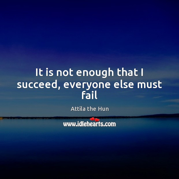 Image, It is not enough that I succeed, everyone else must fail