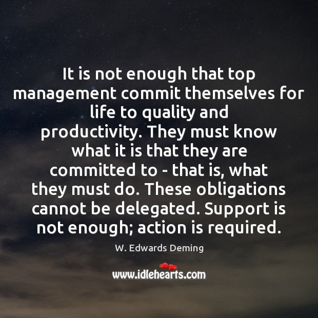 It is not enough that top management commit themselves for life to W. Edwards Deming Picture Quote