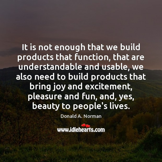 It is not enough that we build products that function, that are Donald A. Norman Picture Quote