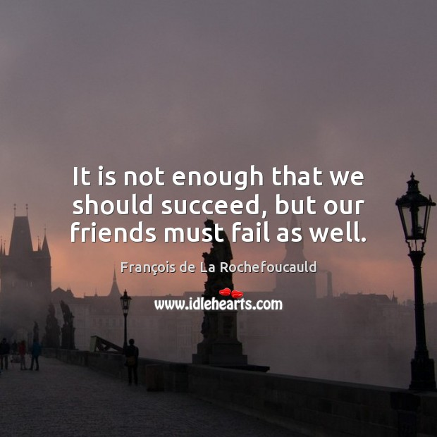 Image, It is not enough that we should succeed, but our friends must fail as well.