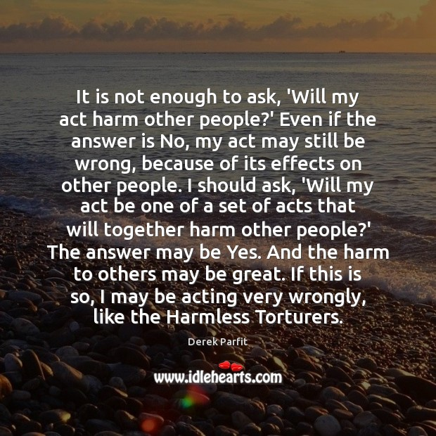 It is not enough to ask, 'Will my act harm other people? Image