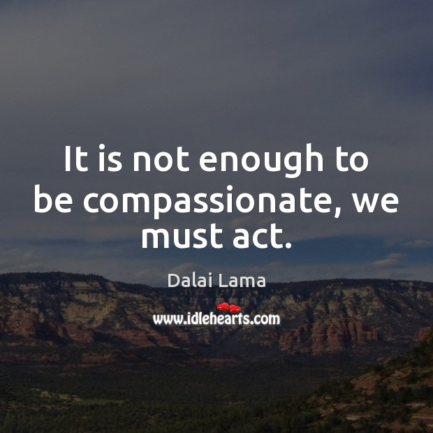 It is not enough to be compassionate, we must act. Image