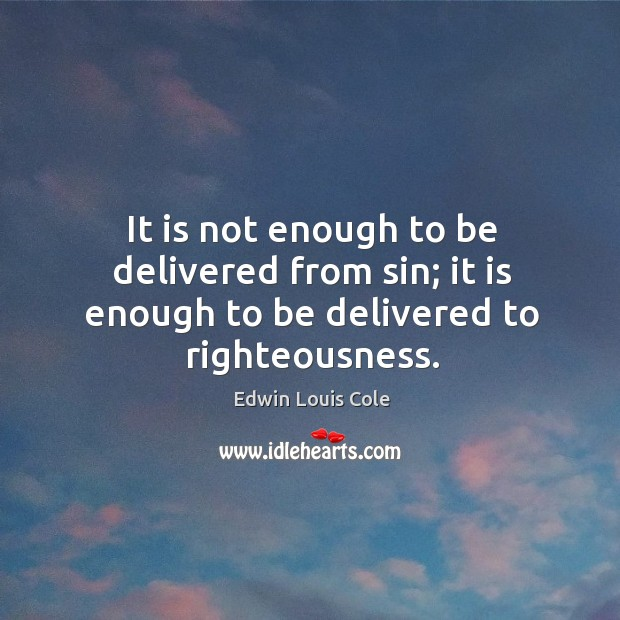 It is not enough to be delivered from sin; it is enough to be delivered to righteousness. Image
