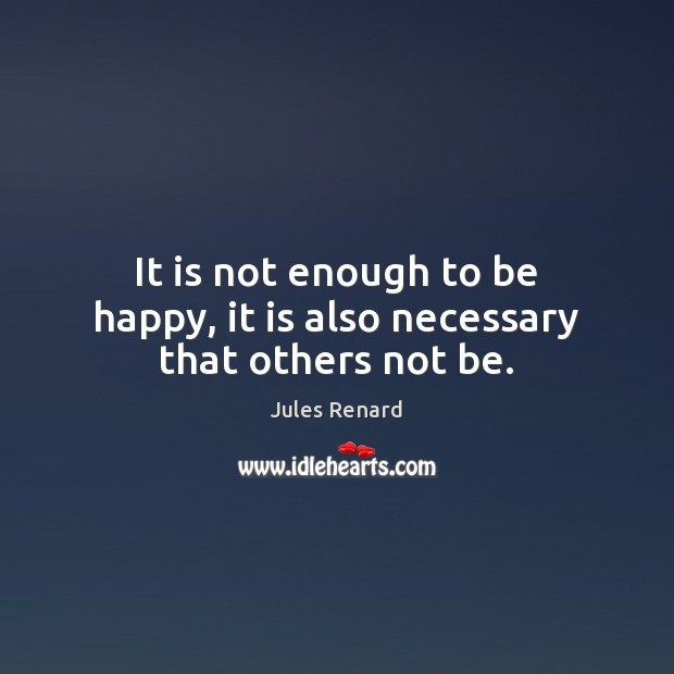 It is not enough to be happy, it is also necessary that others not be. Jules Renard Picture Quote
