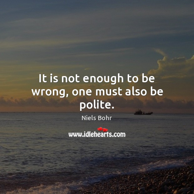 It is not enough to be wrong, one must also be polite. Image