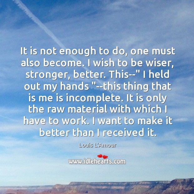 It is not enough to do, one must also become. I wish Louis L'Amour Picture Quote