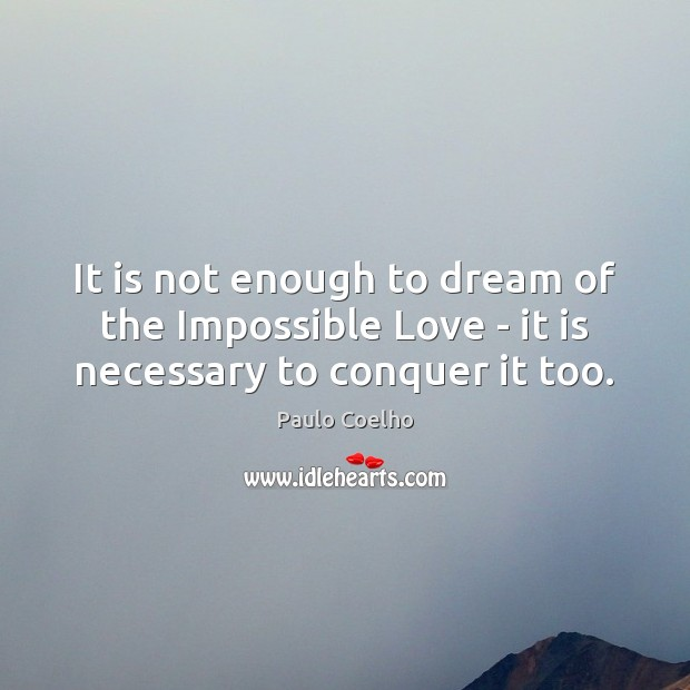 It is not enough to dream of the Impossible Love – it is necessary to conquer it too. Dream Quotes Image