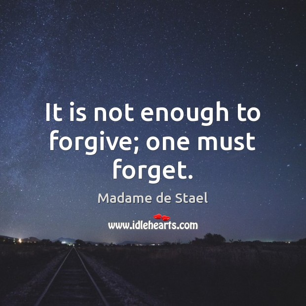 It is not enough to forgive; one must forget. Madame de Stael Picture Quote