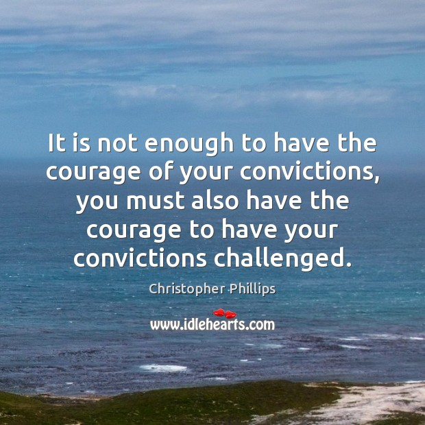 It is not enough to have the courage of your convictions, you Image