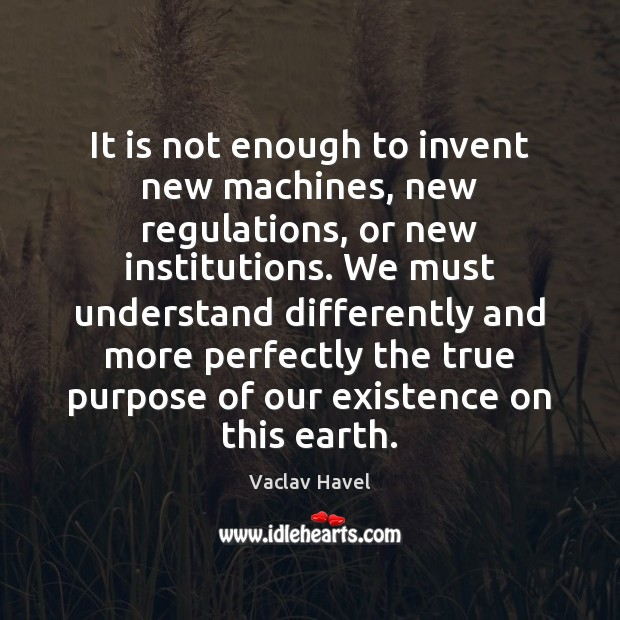 It is not enough to invent new machines, new regulations, or new Image