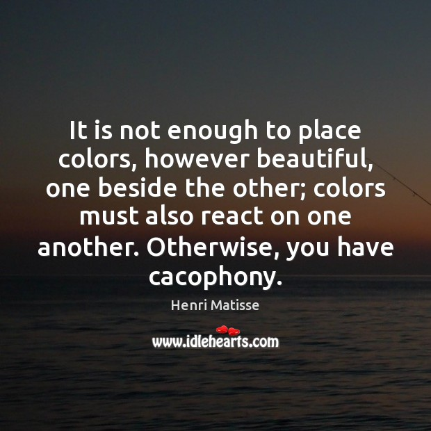 It is not enough to place colors, however beautiful, one beside the Henri Matisse Picture Quote