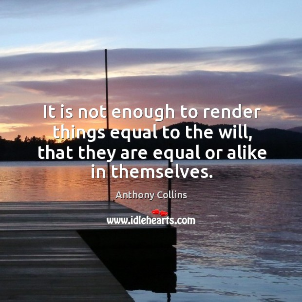 It is not enough to render things equal to the will, that they are equal or alike in themselves. Image
