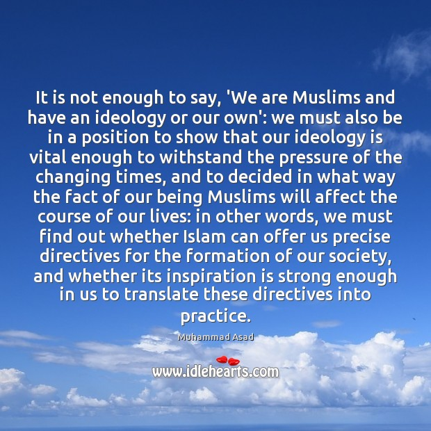 It is not enough to say, 'We are Muslims and have an Muhammad Asad Picture Quote