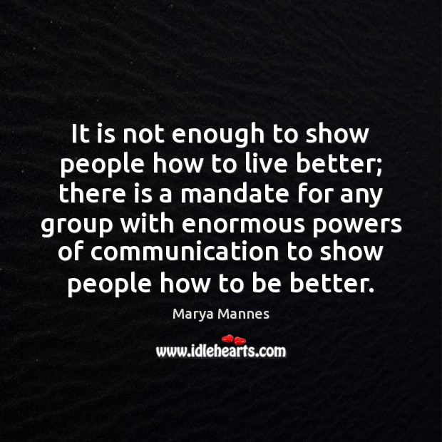 It is not enough to show people how to live better; there Marya Mannes Picture Quote