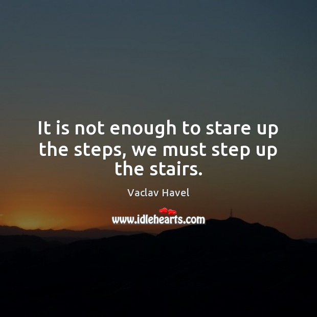 Image, It is not enough to stare up the steps, we must step up the stairs.