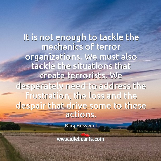 It is not enough to tackle the mechanics of terror organizations. King Hussein I Picture Quote