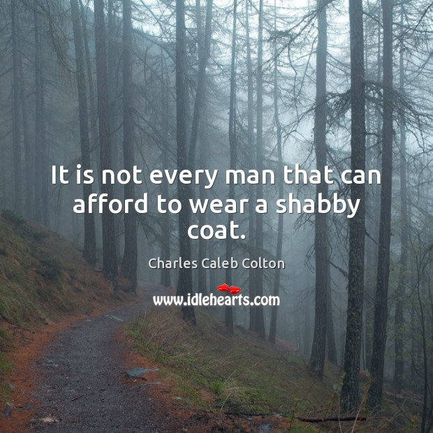 It is not every man that can afford to wear a shabby coat. Image