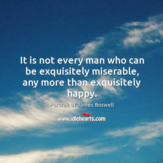 It is not every man who can be exquisitely miserable, any more than exquisitely happy. Image