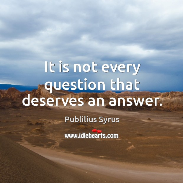 It is not every question that deserves an answer. Image