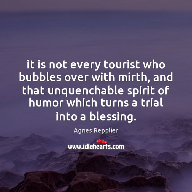 It is not every tourist who bubbles over with mirth, and that Agnes Repplier Picture Quote