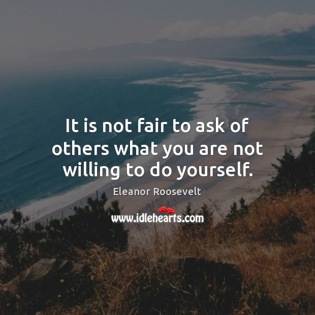 It is not fair to ask of others what you are not willing to do yourself. Image