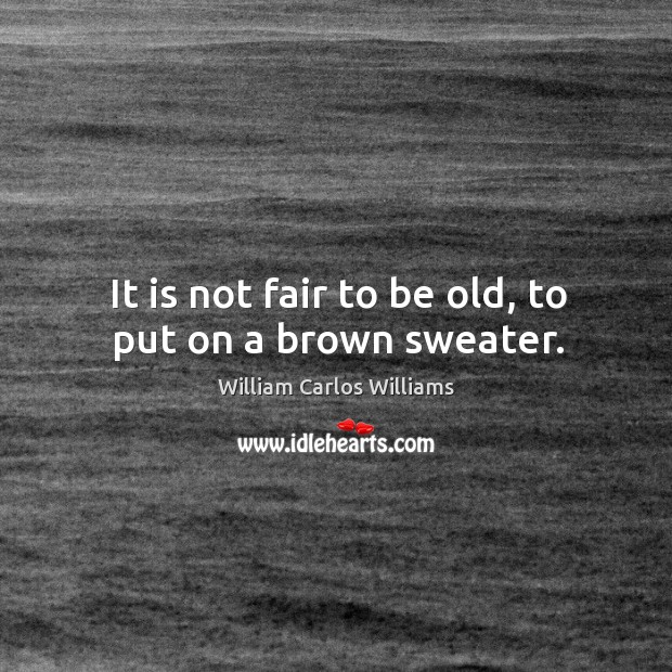 It is not fair to be old, to put on a brown sweater. Image