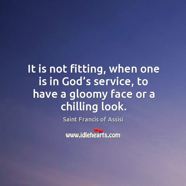 It is not fitting, when one is in God's service, to have a gloomy face or a chilling look. Image