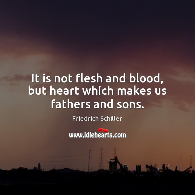 It is not flesh and blood, but heart which makes us fathers and sons. Friedrich Schiller Picture Quote