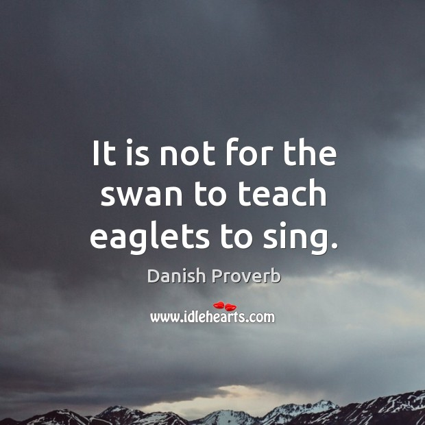 Image, It is not for the swan to teach eaglets to sing.
