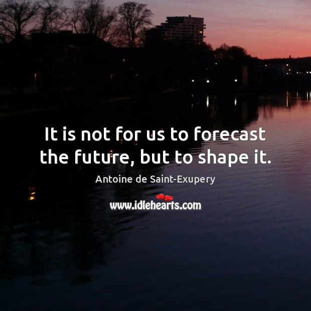 It is not for us to forecast the future, but to shape it. Image