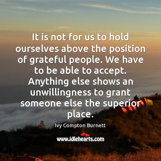 It is not for us to hold ourselves above the position of Ivy Compton Burnett Picture Quote
