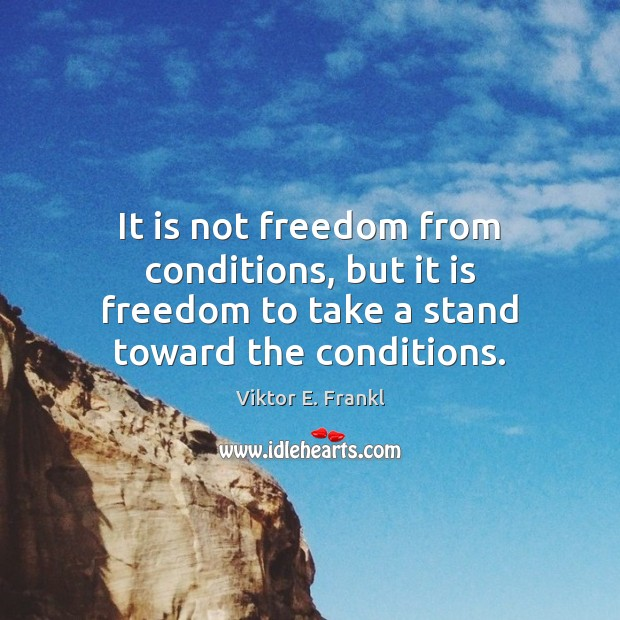 It is not freedom from conditions, but it is freedom to take Viktor E. Frankl Picture Quote