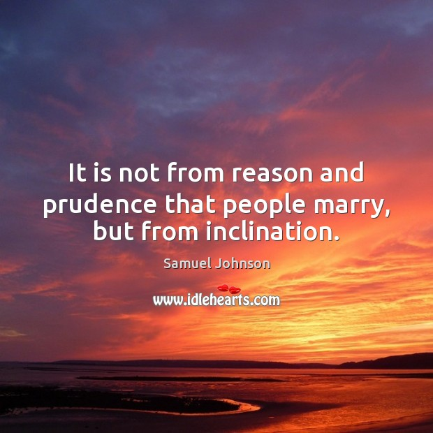 It is not from reason and prudence that people marry, but from inclination. Samuel Johnson Picture Quote