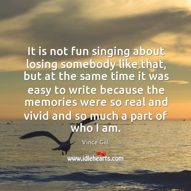It is not fun singing about losing somebody like that, but at the same time it. Vince Gill Picture Quote