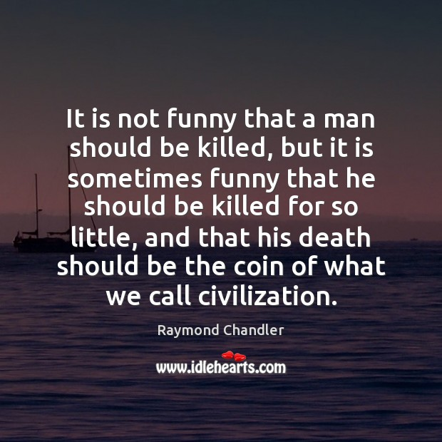 It is not funny that a man should be killed, but it Raymond Chandler Picture Quote