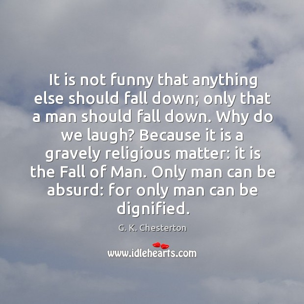 It is not funny that anything else should fall down; only that a man should fall down. G. K. Chesterton Picture Quote